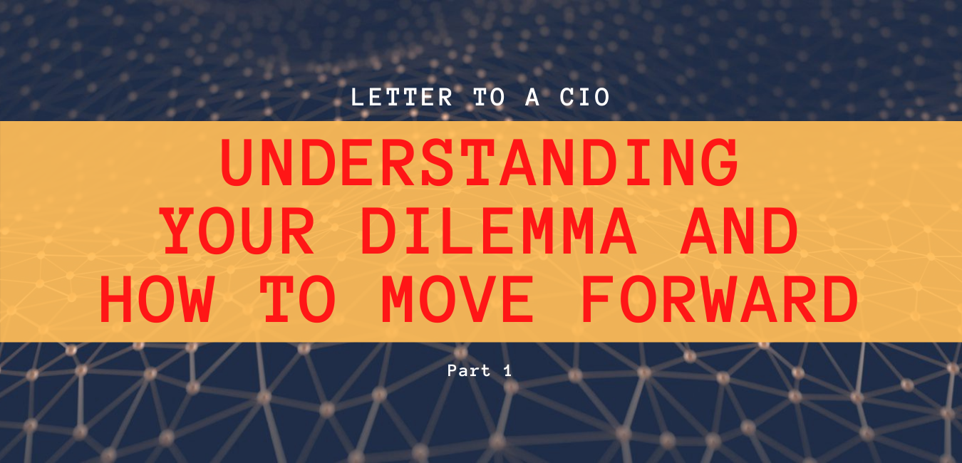 Letter to a CIO – Understanding your dilemma and how to move forward. Part 1