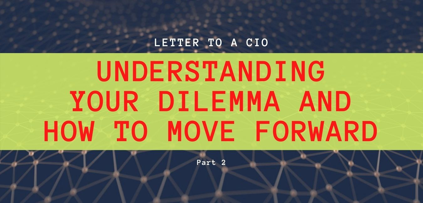Letter to a CIO – Understanding your dilemma and how to move forward. Part 2